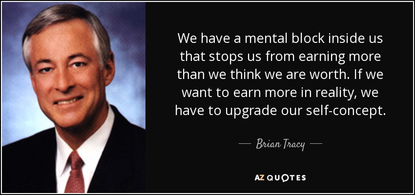 We have a mental block inside us that stops us from earning more than we think we are worth. If we want to earn more in reality, we have to upgrade our self-concept. - Brian Tracy
