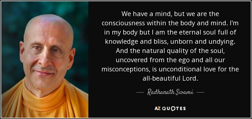 We have a mind, but we are the consciousness within the body and mind. I'm in my body but I am the eternal soul full of knowledge and bliss, unborn and undying. And the natural quality of the soul, uncovered from the ego and all our misconceptions, is unconditional love for the all-beautiful Lord. - Radhanath Swami