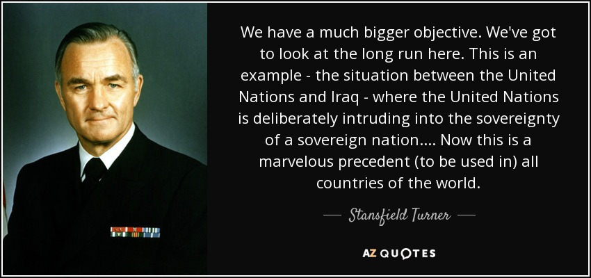 We have a much bigger objective. We've got to look at the long run here. This is an example - the situation between the United Nations and Iraq - where the United Nations is deliberately intruding into the sovereignty of a sovereign nation.... Now this is a marvelous precedent (to be used in) all countries of the world. - Stansfield Turner
