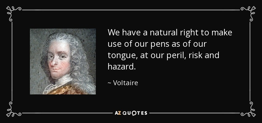 We have a natural right to make use of our pens as of our tongue, at our peril, risk and hazard. - Voltaire