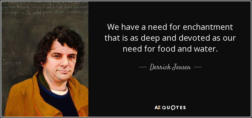 We have a need for enchantment that is as deep and devoted as our need for food and water. - Derrick Jensen