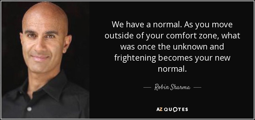 We have a normal. As you move outside of your comfort zone, what was once the unknown and frightening becomes your new normal. - Robin Sharma