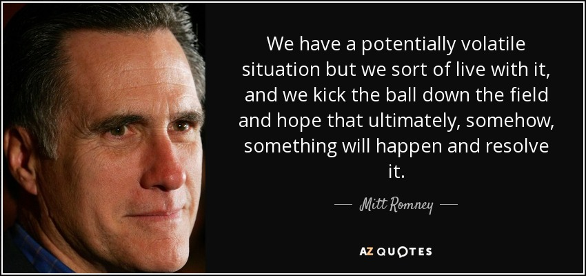 We have a potentially volatile situation but we sort of live with it, and we kick the ball down the field and hope that ultimately, somehow, something will happen and resolve it. - Mitt Romney