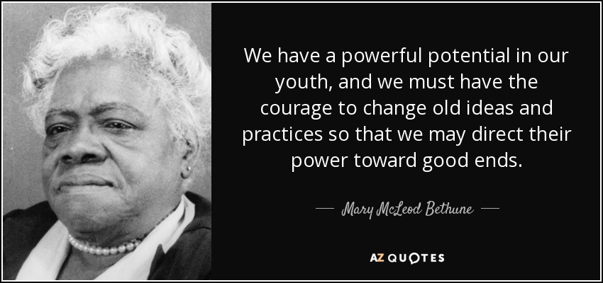 We have a powerful potential in our youth, and we must have the courage to change old ideas and practices so that we may direct their power toward good ends. - Mary McLeod Bethune