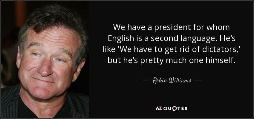 We have a president for whom English is a second language. He's like 'We have to get rid of dictators,' but he's pretty much one himself. - Robin Williams