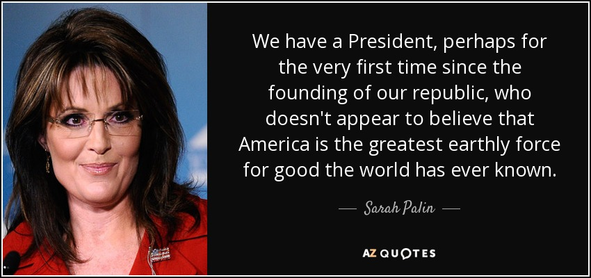 We have a President, perhaps for the very first time since the founding of our republic, who doesn't appear to believe that America is the greatest earthly force for good the world has ever known. - Sarah Palin