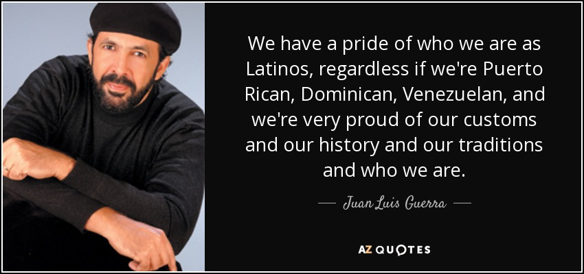 We have a pride of who we are as Latinos, regardless if we're Puerto Rican, Dominican, Venezuelan, and we're very proud of our customs and our history and our traditions and who we are. - Juan Luis Guerra