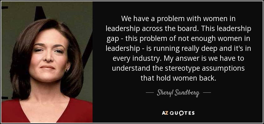 We have a problem with women in leadership across the board. This leadership gap - this problem of not enough women in leadership - is running really deep and it's in every industry. My answer is we have to understand the stereotype assumptions that hold women back. - Sheryl Sandberg