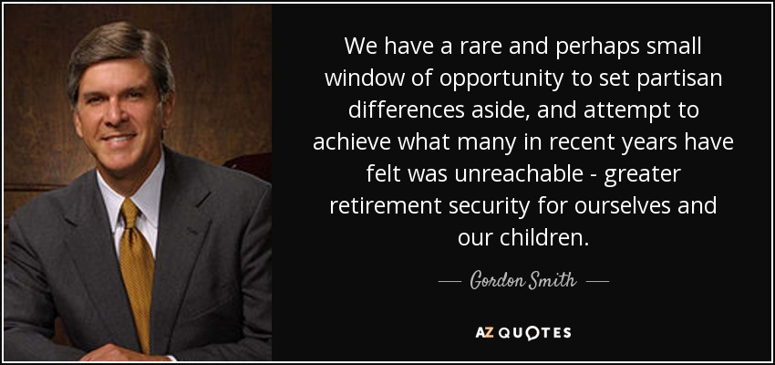 We have a rare and perhaps small window of opportunity to set partisan differences aside, and attempt to achieve what many in recent years have felt was unreachable - greater retirement security for ourselves and our children. - Gordon Smith