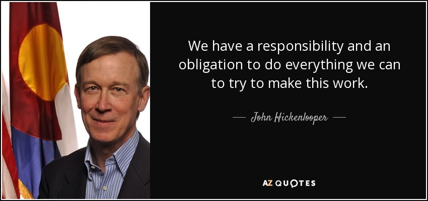 We have a responsibility and an obligation to do everything we can to try to make this work. - John Hickenlooper