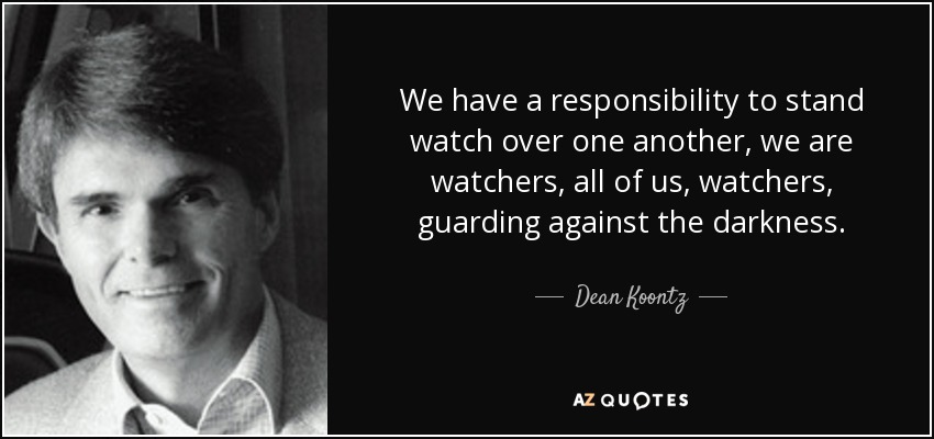 We have a responsibility to stand watch over one another, we are watchers, all of us, watchers, guarding against the darkness. - Dean Koontz