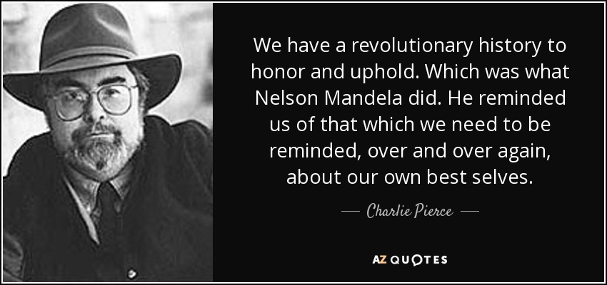 We have a revolutionary history to honor and uphold. Which was what Nelson Mandela did. He reminded us of that which we need to be reminded, over and over again, about our own best selves. - Charlie Pierce