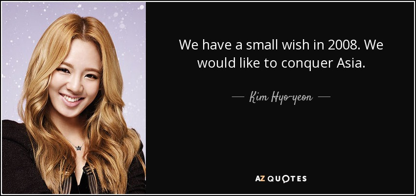 We have a small wish in 2008. We would like to conquer Asia. - Kim Hyo-yeon