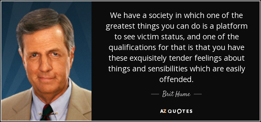 We have a society in which one of the greatest things you can do is a platform to see victim status, and one of the qualifications for that is that you have these exquisitely tender feelings about things and sensibilities which are easily offended. - Brit Hume