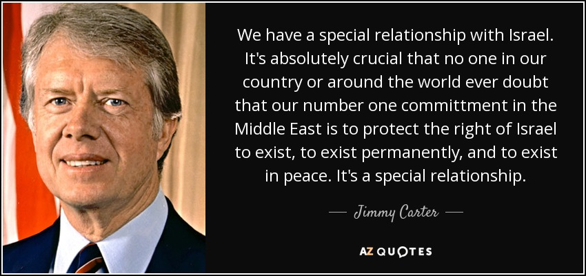 We have a special relationship with Israel. It's absolutely crucial that no one in our country or around the world ever doubt that our number one committment in the Middle East is to protect the right of Israel to exist, to exist permanently, and to exist in peace. It's a special relationship. - Jimmy Carter