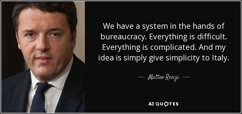 We have a system in the hands of bureaucracy. Everything is difficult. Everything is complicated. And my idea is simply give simplicity to Italy. - Matteo Renzi