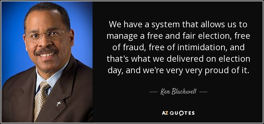 We have a system that allows us to manage a free and fair election, free of fraud, free of intimidation, and that's what we delivered on election day, and we're very very proud of it. - Ken Blackwell
