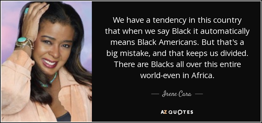 We have a tendency in this country that when we say Black it automatically means Black Americans. But that's a big mistake, and that keeps us divided. There are Blacks all over this entire world-even in Africa. - Irene Cara