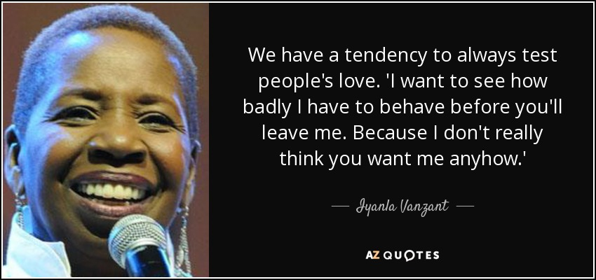 We have a tendency to always test people's love. 'I want to see how badly I have to behave before you'll leave me. Because I don't really think you want me anyhow.' - Iyanla Vanzant