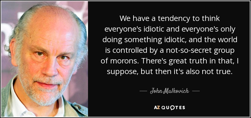 We have a tendency to think everyone's idiotic and everyone's only doing something idiotic, and the world is controlled by a not-so-secret group of morons. There's great truth in that, I suppose, but then it's also not true. - John Malkovich