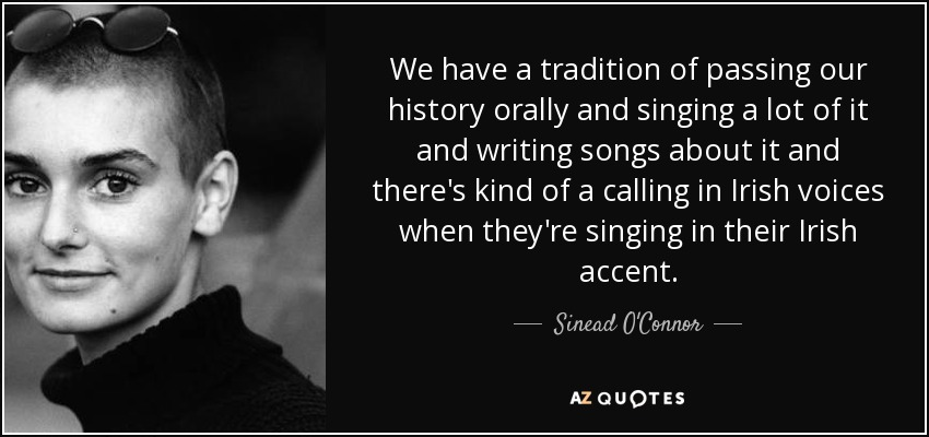 We have a tradition of passing our history orally and singing a lot of it and writing songs about it and there's kind of a calling in Irish voices when they're singing in their Irish accent. - Sinead O'Connor