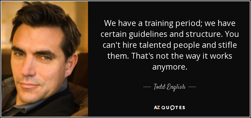 We have a training period; we have certain guidelines and structure. You can't hire talented people and stifle them. That's not the way it works anymore. - Todd English