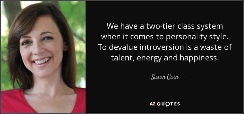 We have a two-tier class system when it comes to personality style. To devalue introversion is a waste of talent, energy and happiness. - Susan Cain