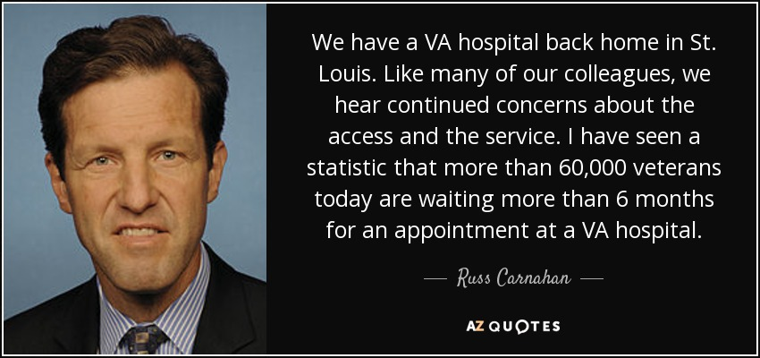 We have a VA hospital back home in St. Louis. Like many of our colleagues, we hear continued concerns about the access and the service. I have seen a statistic that more than 60,000 veterans today are waiting more than 6 months for an appointment at a VA hospital. - Russ Carnahan