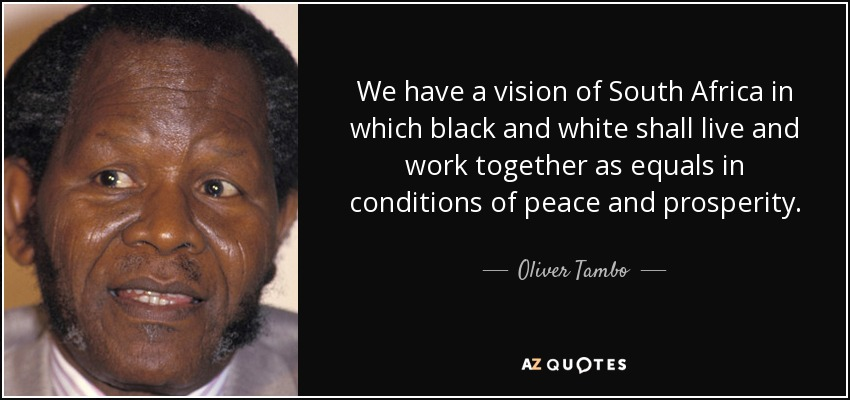 We have a vision of South Africa in which black and white shall live and work together as equals in conditions of peace and prosperity. - Oliver Tambo