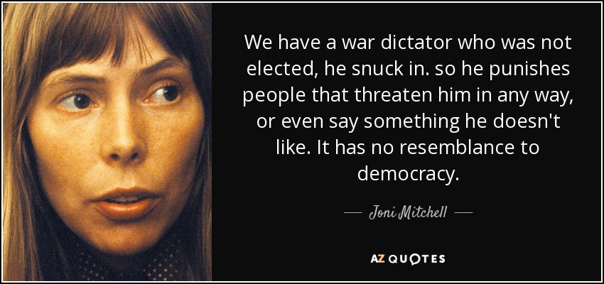 We have a war dictator who was not elected, he snuck in. so he punishes people that threaten him in any way, or even say something he doesn't like. It has no resemblance to democracy. - Joni Mitchell