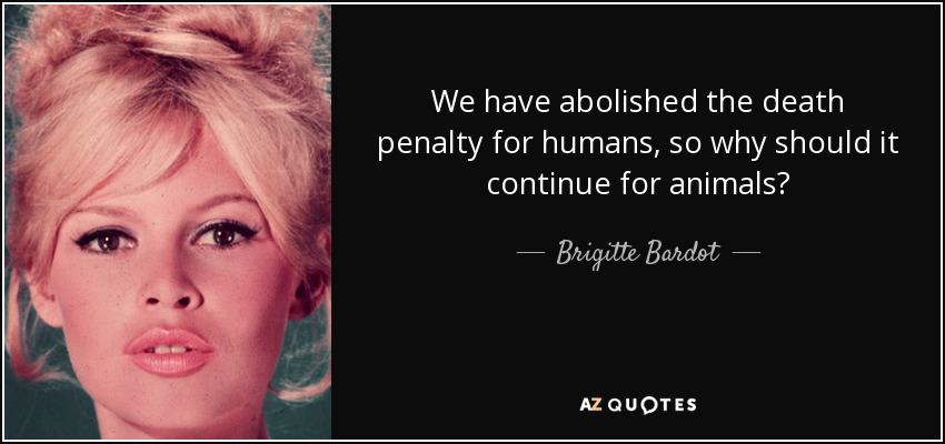 We have abolished the death penalty for humans, so why should it continue for animals? - Brigitte Bardot