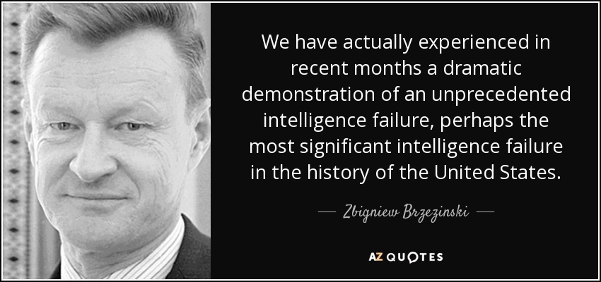 We have actually experienced in recent months a dramatic demonstration of an unprecedented intelligence failure, perhaps the most significant intelligence failure in the history of the United States. - Zbigniew Brzezinski
