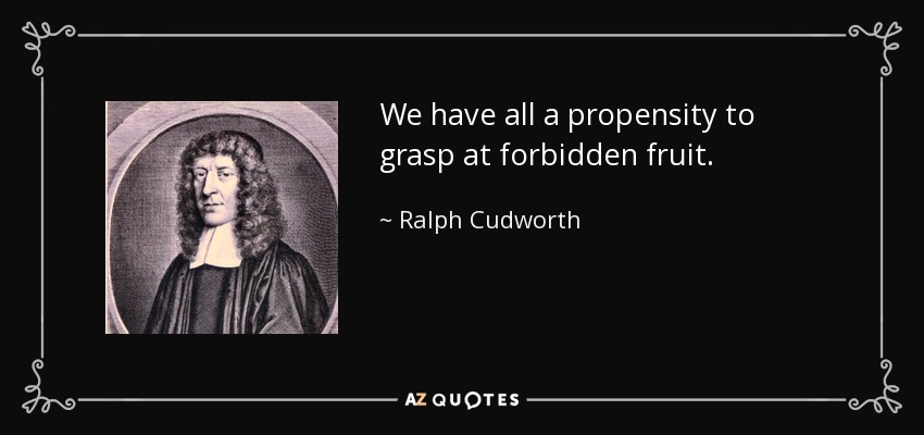 We have all a propensity to grasp at forbidden fruit. - Ralph Cudworth