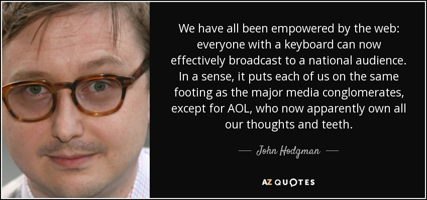 We have all been empowered by the web: everyone with a keyboard can now effectively broadcast to a national audience. In a sense, it puts each of us on the same footing as the major media conglomerates, except for AOL, who now apparently own all our thoughts and teeth. - John Hodgman