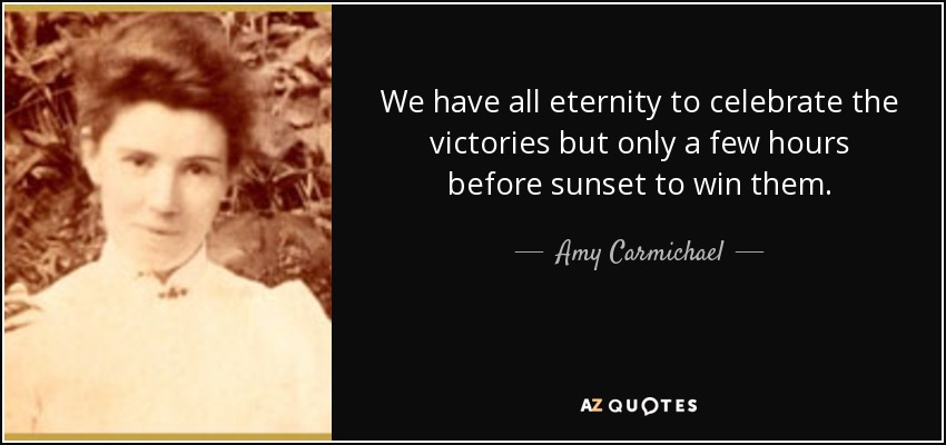 We have all eternity to celebrate the victories but only a few hours before sunset to win them. - Amy Carmichael