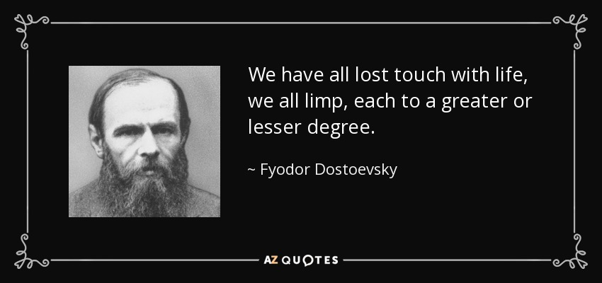 We have all lost touch with life, we all limp, each to a greater or lesser degree. - Fyodor Dostoevsky