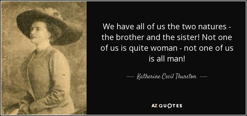 We have all of us the two natures - the brother and the sister! Not one of us is quite woman - not one of us is all man! - Katherine Cecil Thurston