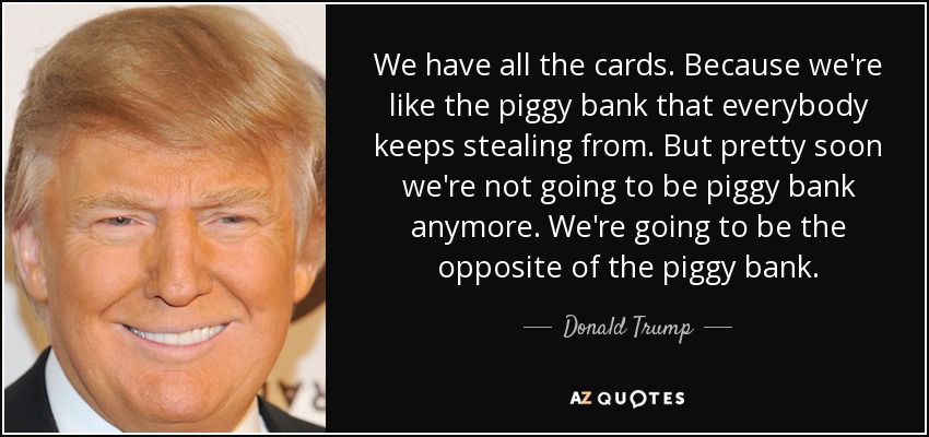 We have all the cards. Because we're like the piggy bank that everybody keeps stealing from. But pretty soon we're not going to be piggy bank anymore. We're going to be the opposite of the piggy bank. - Donald Trump