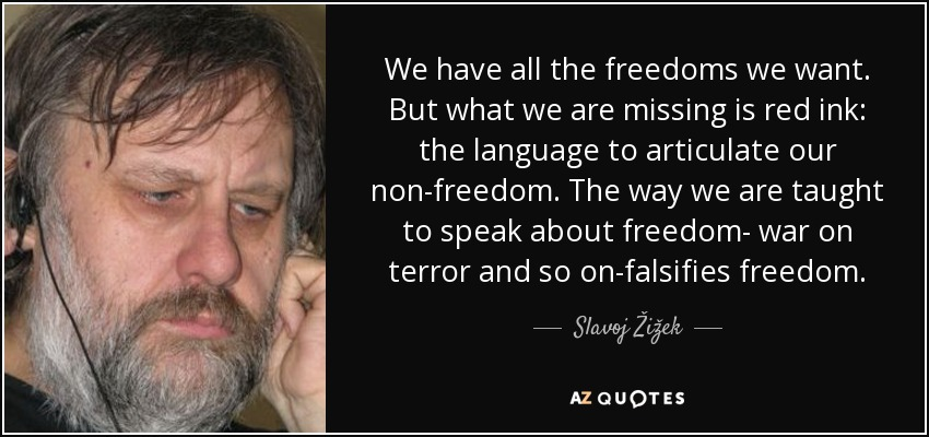 We have all the freedoms we want. But what we are missing is red ink: the language to articulate our non-freedom. The way we are taught to speak about freedom- war on terror and so on-falsifies freedom. - Slavoj Žižek