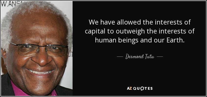 We have allowed the interests of capital to outweigh the interests of human beings and our Earth. - Desmond Tutu