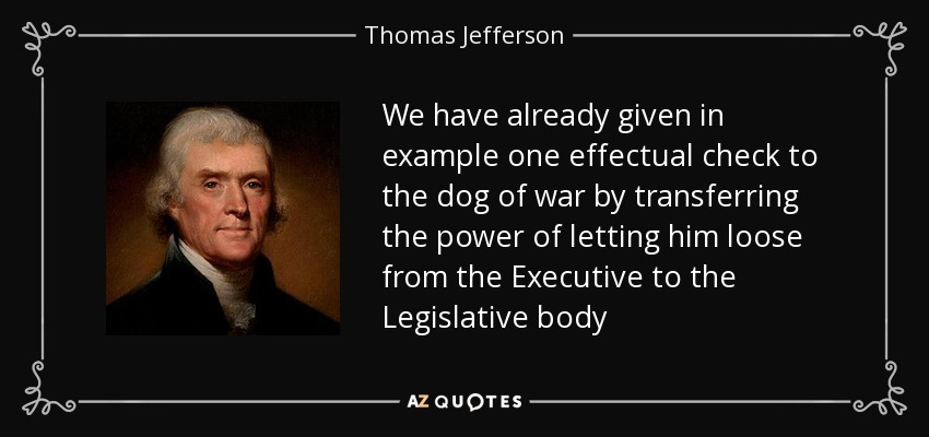 We have already given in example one effectual check to the dog of war by transferring the power of letting him loose from the Executive to the Legislative body - Thomas Jefferson