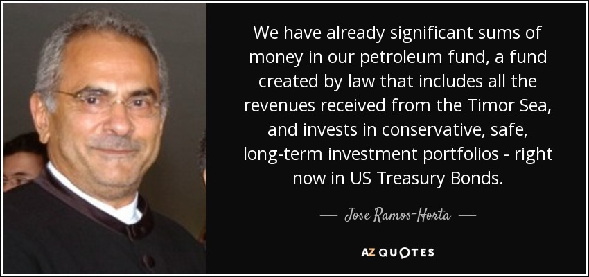 We have already significant sums of money in our petroleum fund, a fund created by law that includes all the revenues received from the Timor Sea, and invests in conservative, safe, long-term investment portfolios - right now in US Treasury Bonds. - Jose Ramos-Horta