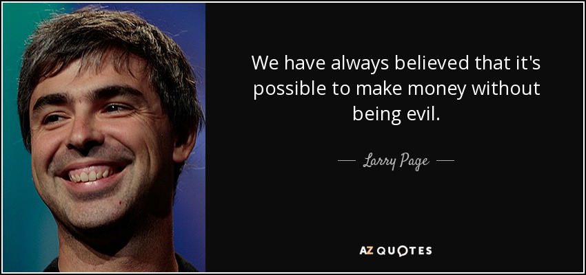 We have always believed that it's possible to make money without being evil. - Larry Page