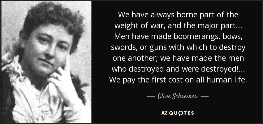 We have always borne part of the weight of war, and the major part ... Men have made boomerangs, bows, swords, or guns with which to destroy one another; we have made the men who destroyed and were destroyed! ... We pay the first cost on all human life. - Olive Schreiner