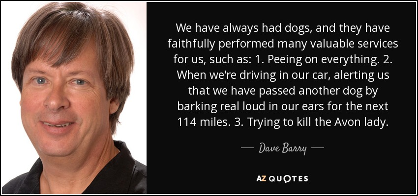 We have always had dogs, and they have faithfully performed many valuable services for us, such as: 1. Peeing on everything. 2. When we're driving in our car, alerting us that we have passed another dog by barking real loud in our ears for the next 114 miles. 3. Trying to kill the Avon lady. - Dave Barry