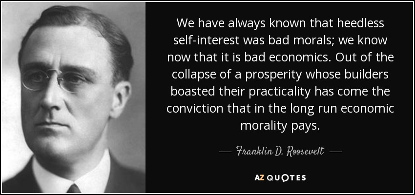 We have always known that heedless self-interest was bad morals; we know now that it is bad economics. Out of the collapse of a prosperity whose builders boasted their practicality has come the conviction that in the long run economic morality pays. - Franklin D. Roosevelt
