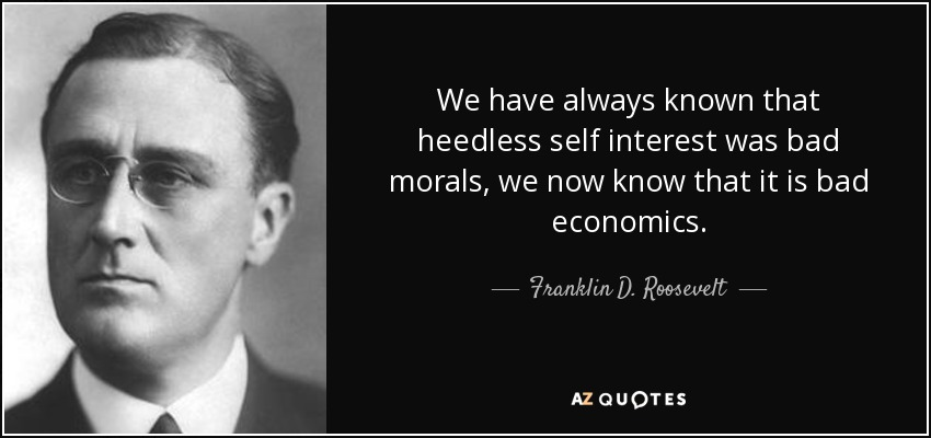 We have always known that heedless self interest was bad morals, we now know that it is bad economics. - Franklin D. Roosevelt