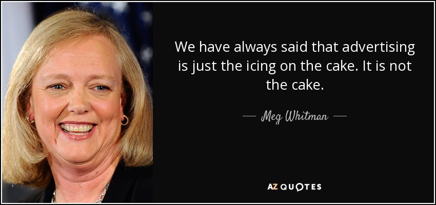 We have always said that advertising is just the icing on the cake. It is not the cake. - Meg Whitman