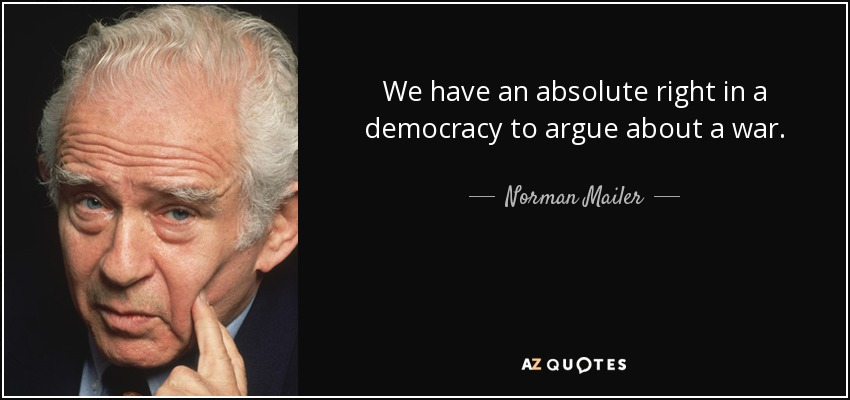 We have an absolute right in a democracy to argue about a war. - Norman Mailer