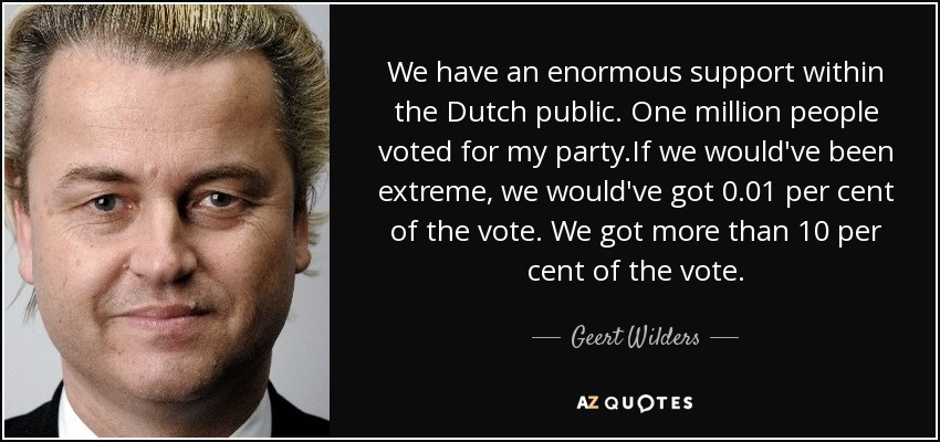 We have an enormous support within the Dutch public. One million people voted for my party.If we would've been extreme, we would've got 0.01 per cent of the vote. We got more than 10 per cent of the vote. - Geert Wilders